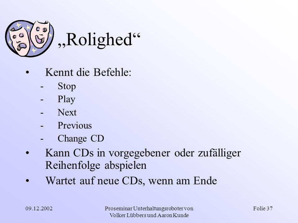 """09.12.2002Proseminar Unterhaltungsroboter von Volker Lübbers und Aaron Kunde Folie 37 """"Rolighed"""" Kennt die Befehle: -Stop -Play -Next -Previous -Chang"""