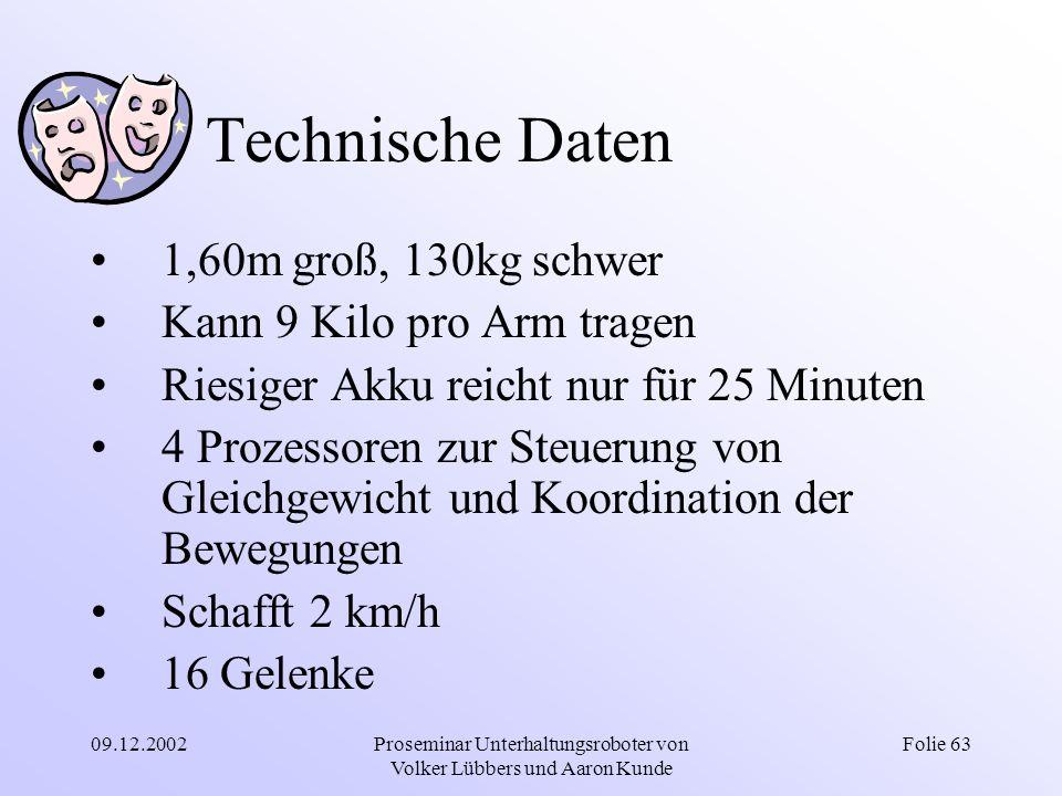 09.12.2002Proseminar Unterhaltungsroboter von Volker Lübbers und Aaron Kunde Folie 63 Technische Daten 1,60m groß, 130kg schwer Kann 9 Kilo pro Arm tr