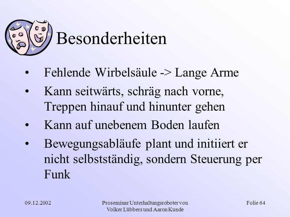 09.12.2002Proseminar Unterhaltungsroboter von Volker Lübbers und Aaron Kunde Folie 64 Besonderheiten Fehlende Wirbelsäule -> Lange Arme Kann seitwärts