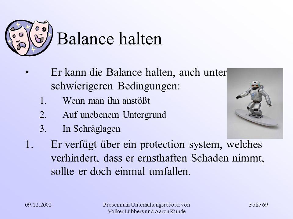 09.12.2002Proseminar Unterhaltungsroboter von Volker Lübbers und Aaron Kunde Folie 69 Balance halten Er kann die Balance halten, auch unter schwierige