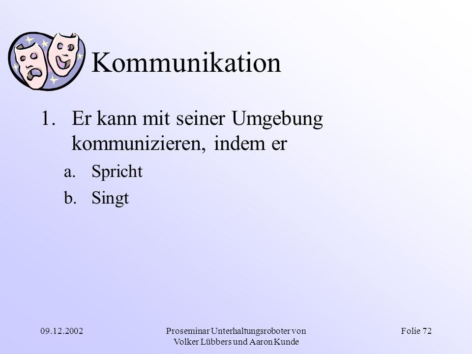 09.12.2002Proseminar Unterhaltungsroboter von Volker Lübbers und Aaron Kunde Folie 72 Kommunikation 1.Er kann mit seiner Umgebung kommunizieren, indem