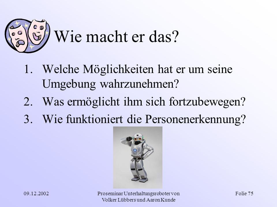 09.12.2002Proseminar Unterhaltungsroboter von Volker Lübbers und Aaron Kunde Folie 75 Wie macht er das? 1.Welche Möglichkeiten hat er um seine Umgebun