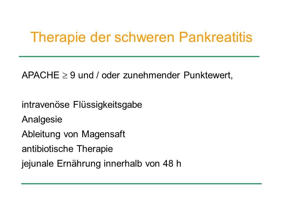 Therapie der schweren Pankreatitis APACHE  9 und / oder zunehmender Punktewert, intravenöse Flüssigkeitsgabe Analgesie Ableitung von Magensaft antibi