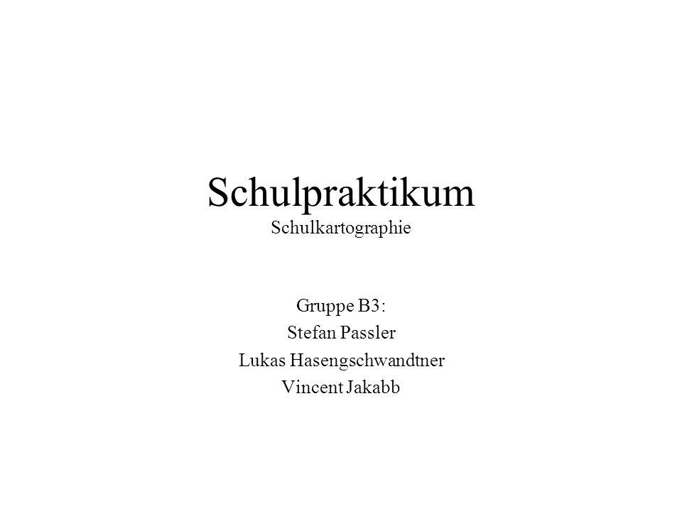 Schulpraktikum Schulkartographie Gruppe B3: Stefan Passler Lukas Hasengschwandtner Vincent Jakabb