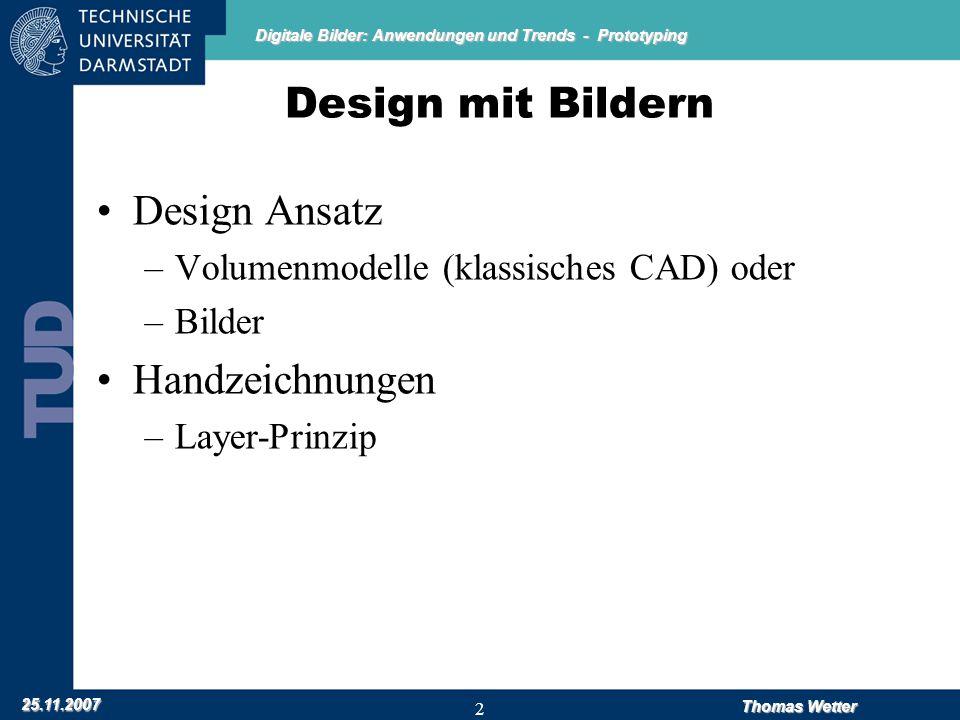 Digitale Bilder: Anwendungen und Trends - Prototyping 25.11.2007 Thomas Wetter 2 Design mit Bildern Design Ansatz –Volumenmodelle (klassisches CAD) oder –Bilder Handzeichnungen –Layer-Prinzip