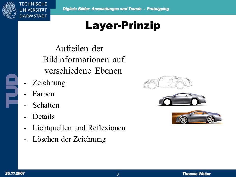 Digitale Bilder: Anwendungen und Trends - Prototyping 25.11.2007 Thomas Wetter 3 Layer-Prinzip Aufteilen der Bildinformationen auf verschiedene Ebenen -Zeichnung -Farben -Schatten -Details -Lichtquellen und Reflexionen -Löschen der Zeichnung