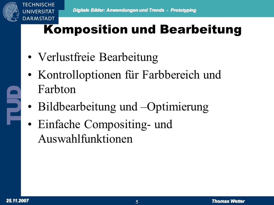 Digitale Bilder: Anwendungen und Trends - Prototyping 25.11.2007 Thomas Wetter 5 Komposition und Bearbeitung Verlustfreie Bearbeitung Kontrolloptionen für Farbbereich und Farbton Bildbearbeitung und –Optimierung Einfache Compositing- und Auswahlfunktionen