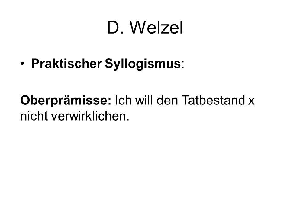 D. Welzel Praktischer Syllogismus: Oberprämisse: Ich will den Tatbestand x nicht verwirklichen.