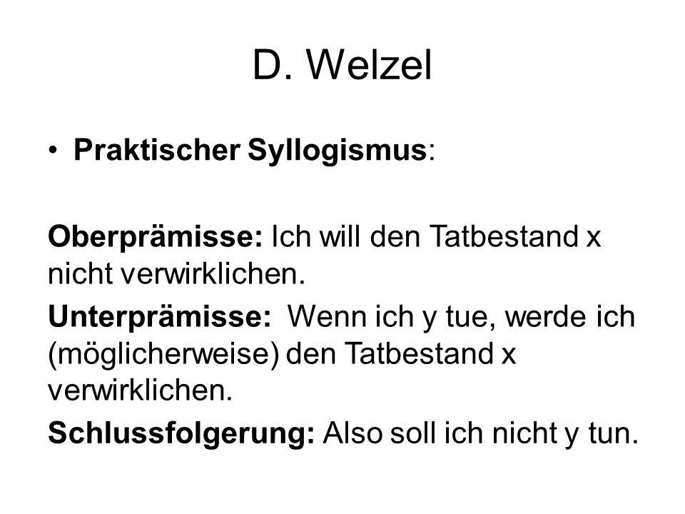 D. Welzel Praktischer Syllogismus: Oberprämisse: Ich will den Tatbestand x nicht verwirklichen. Unterprämisse: Wenn ich y tue, werde ich (möglicherwei