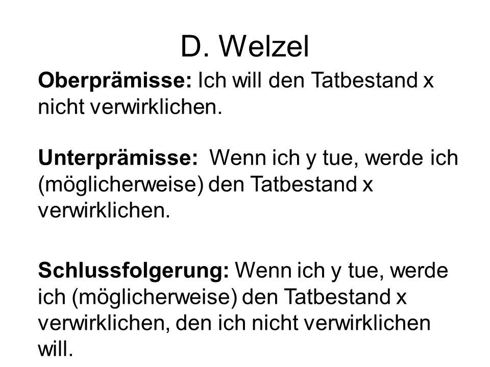 D. Welzel Oberprämisse: Ich will den Tatbestand x nicht verwirklichen. Unterprämisse: Wenn ich y tue, werde ich (möglicherweise) den Tatbestand x verw