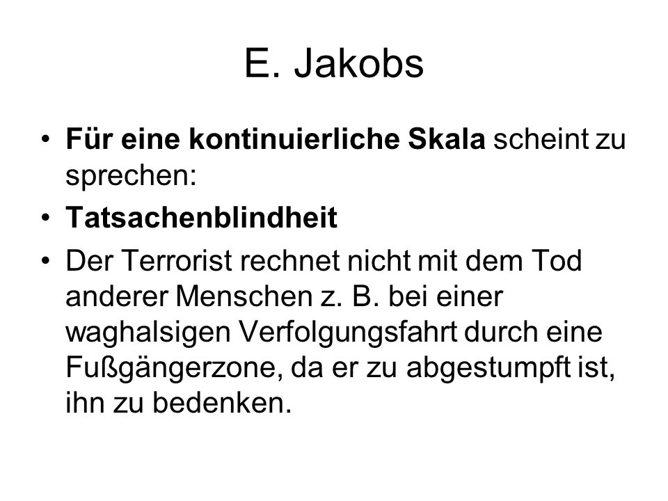E. Jakobs Für eine kontinuierliche Skala scheint zu sprechen: Tatsachenblindheit Der Terrorist rechnet nicht mit dem Tod anderer Menschen z. B. bei ei