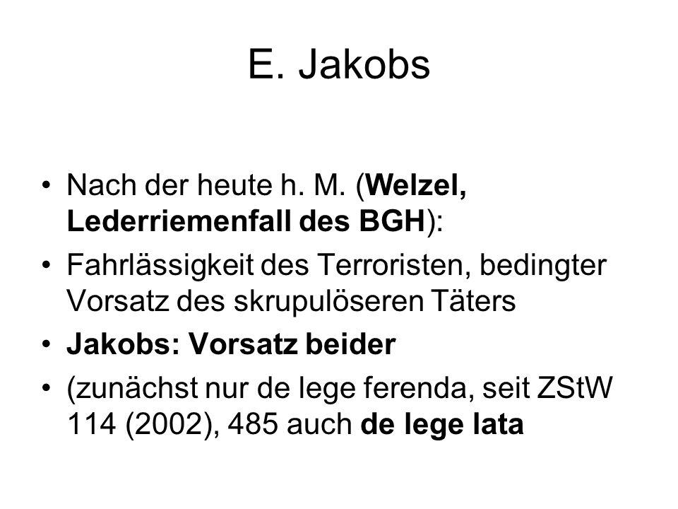 E. Jakobs Nach der heute h. M. (Welzel, Lederriemenfall des BGH): Fahrlässigkeit des Terroristen, bedingter Vorsatz des skrupulöseren Täters Jakobs: V
