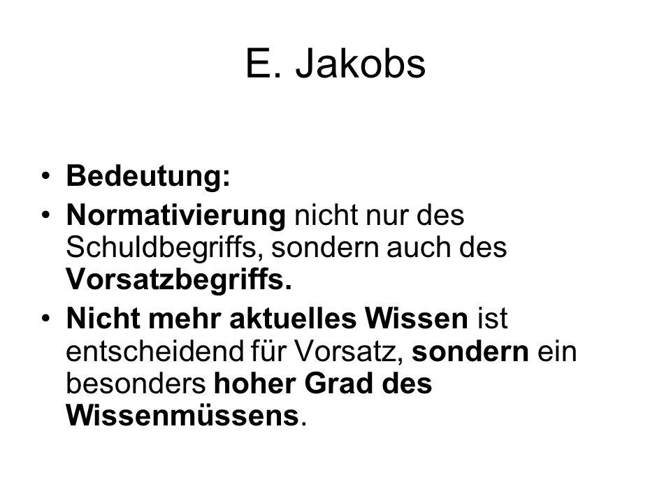 E. Jakobs Bedeutung: Normativierung nicht nur des Schuldbegriffs, sondern auch des Vorsatzbegriffs. Nicht mehr aktuelles Wissen ist entscheidend für V