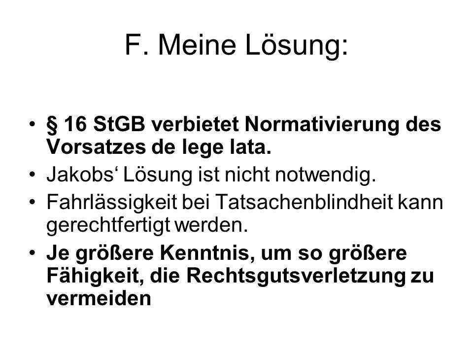 F. Meine Lösung: § 16 StGB verbietet Normativierung des Vorsatzes de lege lata. Jakobs' Lösung ist nicht notwendig. Fahrlässigkeit bei Tatsachenblindh