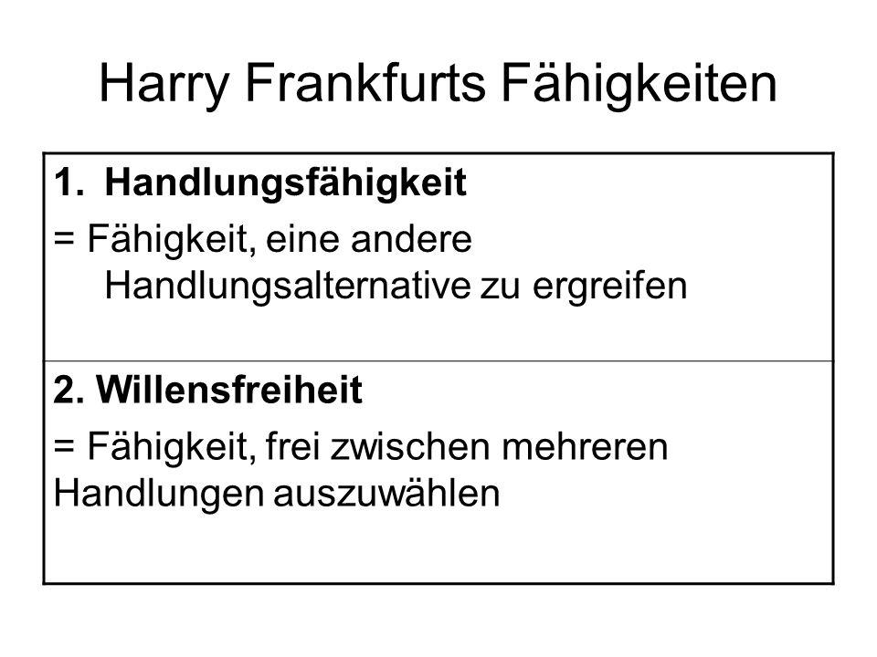 Harry Frankfurts Fähigkeiten 1.Handlungsfähigkeit = Fähigkeit, eine andere Handlungsalternative zu ergreifen 2. Willensfreiheit = Fähigkeit, frei zwis