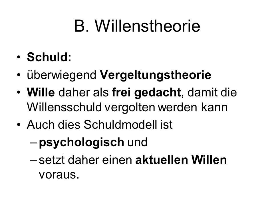 B. Willenstheorie Schuld: überwiegend Vergeltungstheorie Wille daher als frei gedacht, damit die Willensschuld vergolten werden kann Auch dies Schuldm
