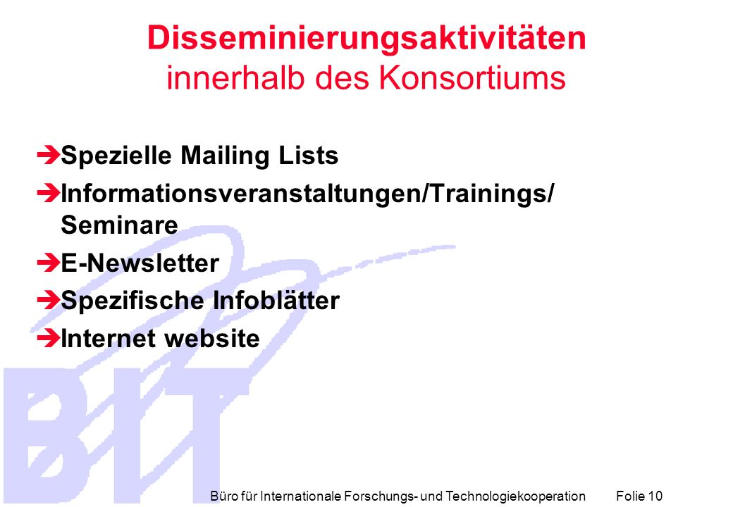 Büro für Internationale Forschungs- und Technologiekooperation Folie 10 Disseminierungsaktivitäten innerhalb des Konsortiums  Spezielle Mailing Lists  Informationsveranstaltungen/Trainings/ Seminare  E-Newsletter  Spezifische Infoblätter  Internet website