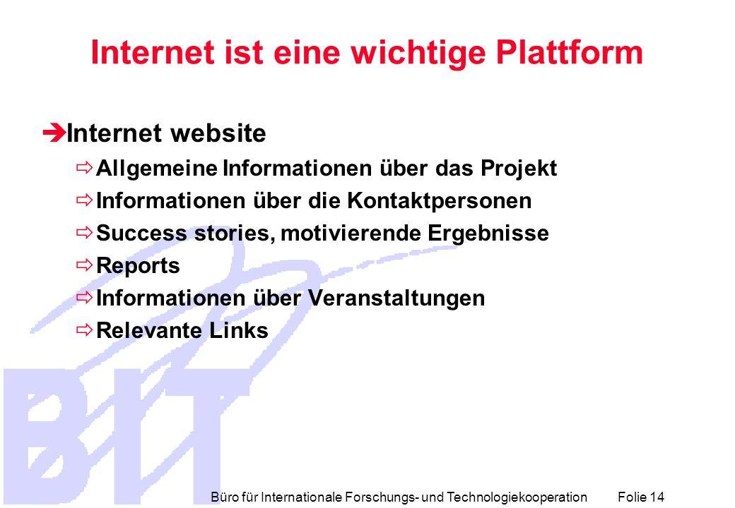 Büro für Internationale Forschungs- und Technologiekooperation Folie 14 Internet ist eine wichtige Plattform  Internet website  Allgemeine Informationen über das Projekt  Informationen über die Kontaktpersonen  Success stories, motivierende Ergebnisse  Reports  Informationen über Veranstaltungen  Relevante Links
