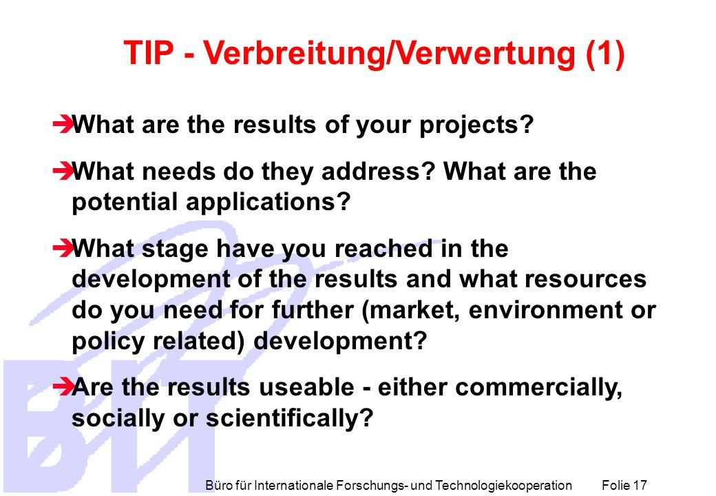 Büro für Internationale Forschungs- und Technologiekooperation Folie 17 TIP - Verbreitung/Verwertung (1)  What are the results of your projects?  Wh