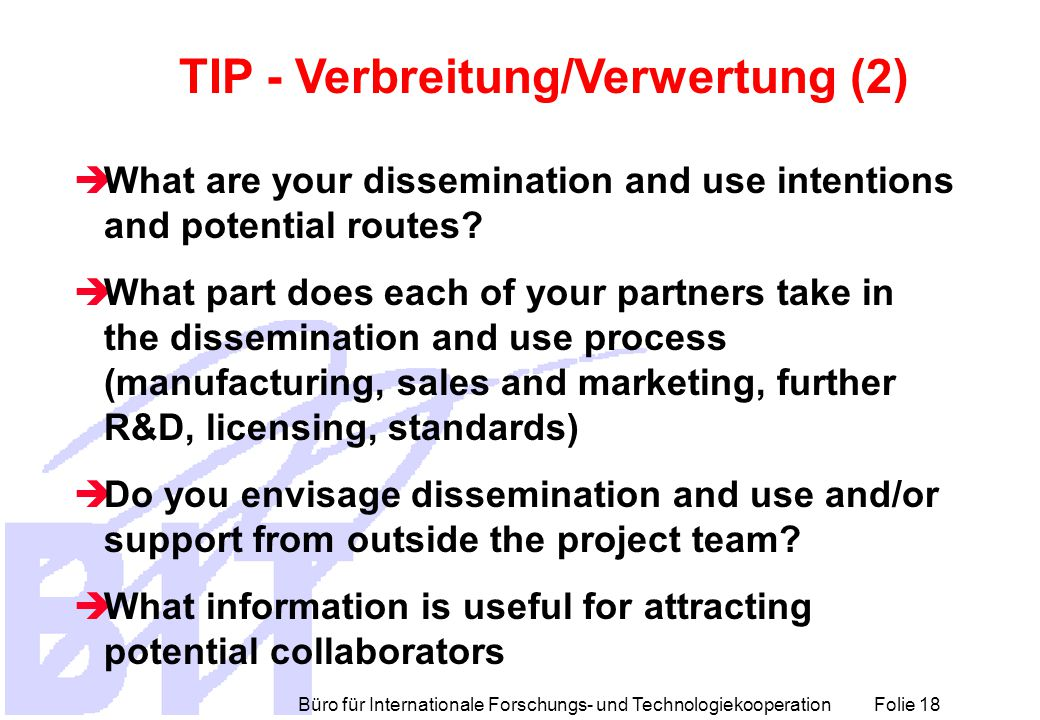Büro für Internationale Forschungs- und Technologiekooperation Folie 18 TIP - Verbreitung/Verwertung (2)  What are your dissemination and use intenti
