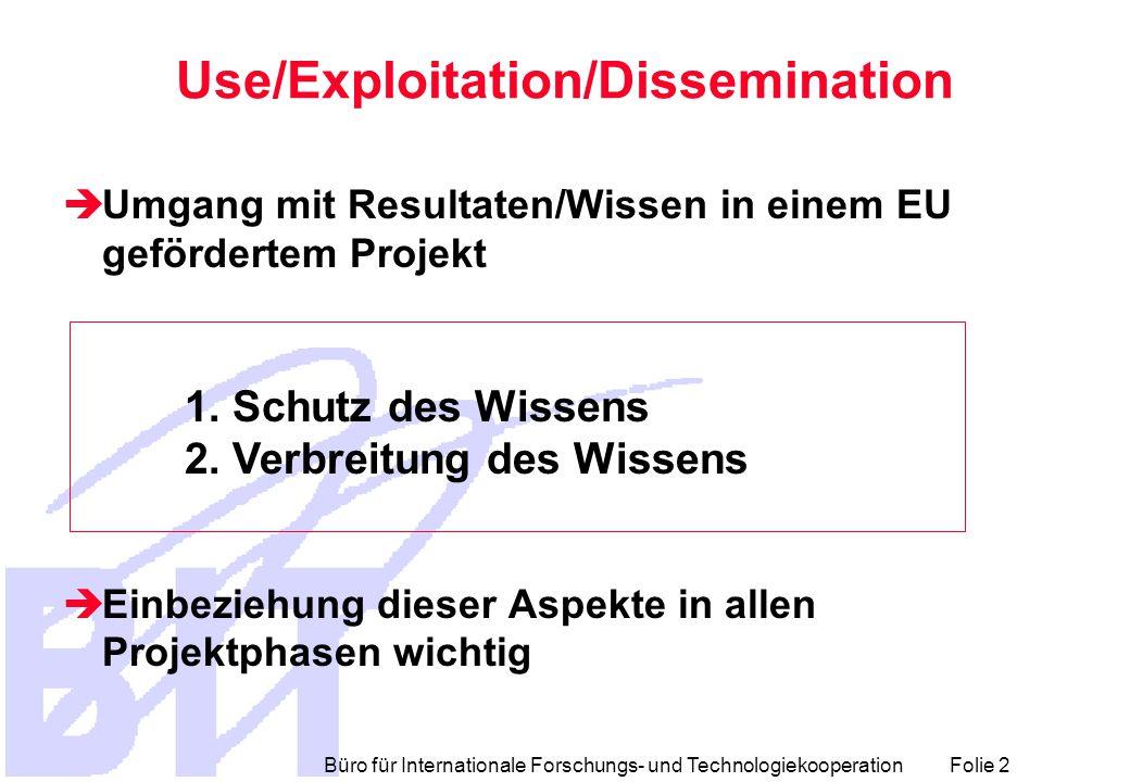 Büro für Internationale Forschungs- und Technologiekooperation Folie 2 Use/Exploitation/Dissemination  Umgang mit Resultaten/Wissen in einem EU gefördertem Projekt  Einbeziehung dieser Aspekte in allen Projektphasen wichtig 1.