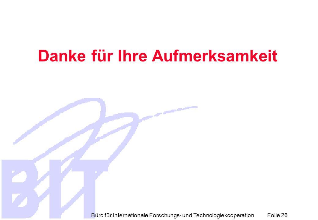 Büro für Internationale Forschungs- und Technologiekooperation Folie 26 Danke für Ihre Aufmerksamkeit