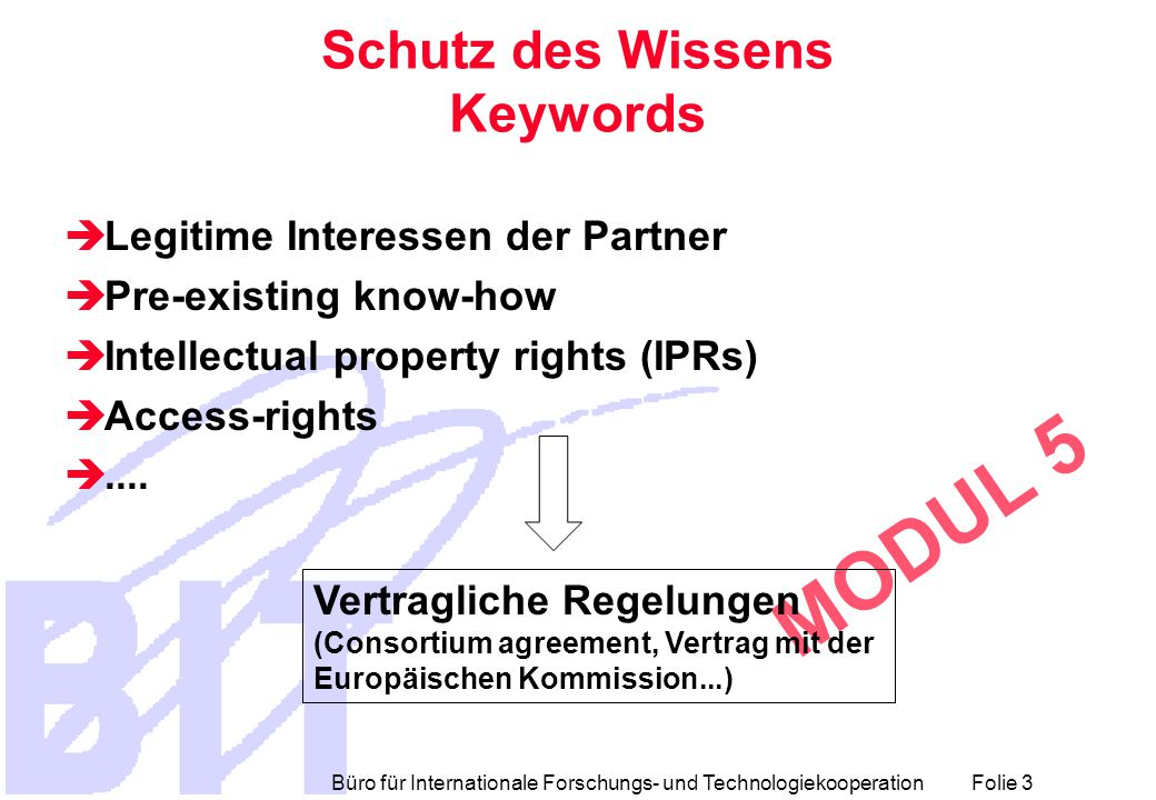Büro für Internationale Forschungs- und Technologiekooperation Folie 3 MODUL 5 Schutz des Wissens Keywords  Legitime Interessen der Partner  Pre-existing know-how  Intellectual property rights (IPRs)  Access-rights ....