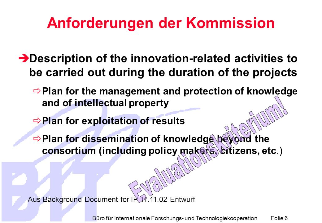 Büro für Internationale Forschungs- und Technologiekooperation Folie 6 Anforderungen der Kommission  Description of the innovation-related activities to be carried out during the duration of the projects  Plan for the management and protection of knowledge and of intellectual property  Plan for exploitation of results  Plan for dissemination of knowledge beyond the consortium (including policy makers, citizens, etc.) Aus Background Document for IP 11.11.02 Entwurf