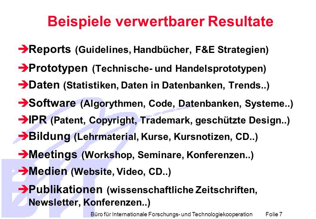 Büro für Internationale Forschungs- und Technologiekooperation Folie 7 Beispiele verwertbarer Resultate  Reports (Guidelines, Handbücher, F&E Strategien)  Prototypen (Technische- und Handelsprototypen)  Daten (Statistiken, Daten in Datenbanken, Trends..)  Software (Algorythmen, Code, Datenbanken, Systeme..)  IPR (Patent, Copyright, Trademark, geschützte Design..)  Bildung (Lehrmaterial, Kurse, Kursnotizen, CD..)  Meetings (Workshop, Seminare, Konferenzen..)  Medien (Website, Video, CD..)  Publikationen (wissenschaftliche Zeitschriften, Newsletter, Konferenzen..)