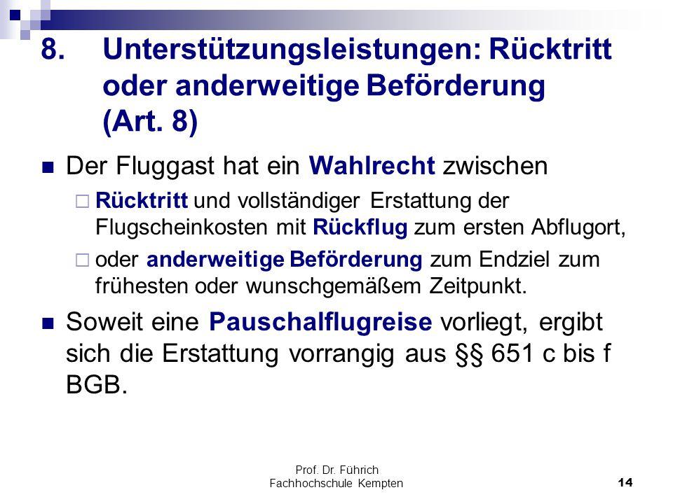 Prof. Dr. Führich Fachhochschule Kempten14 8.Unterstützungsleistungen: Rücktritt oder anderweitige Beförderung (Art. 8) Der Fluggast hat ein Wahlrecht