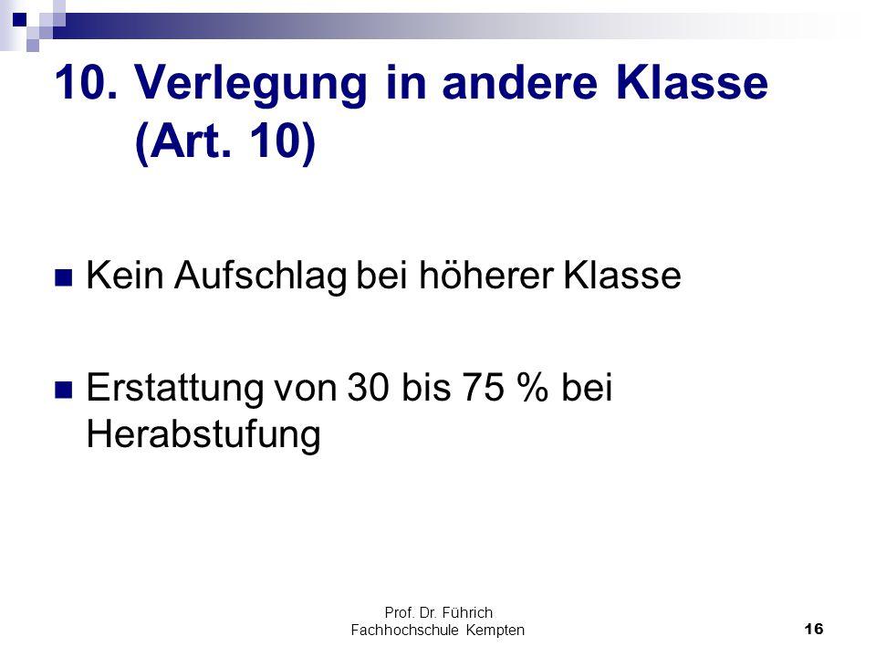 Prof. Dr. Führich Fachhochschule Kempten16 10. Verlegung in andere Klasse (Art. 10) Kein Aufschlag bei höherer Klasse Erstattung von 30 bis 75 % bei H
