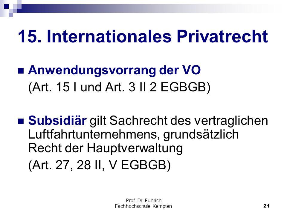 Prof. Dr. Führich Fachhochschule Kempten21 15. Internationales Privatrecht Anwendungsvorrang der VO (Art. 15 I und Art. 3 II 2 EGBGB) Subsidiär gilt S
