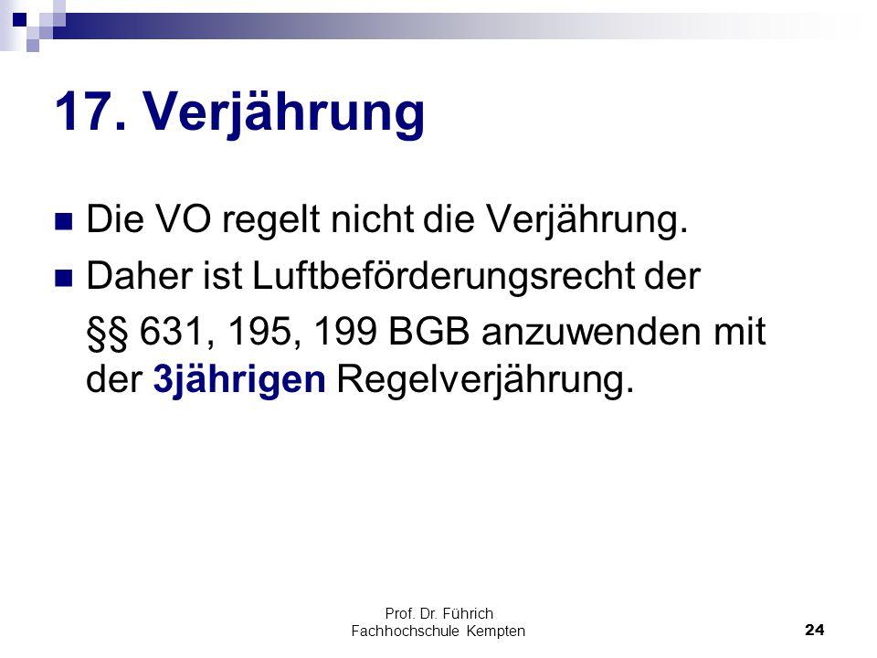 Prof. Dr. Führich Fachhochschule Kempten24 17. Verjährung Die VO regelt nicht die Verjährung. Daher ist Luftbeförderungsrecht der §§ 631, 195, 199 BGB