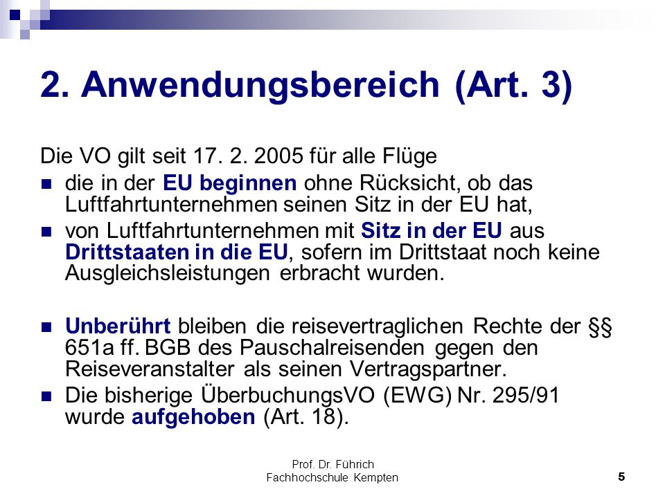 Prof. Dr. Führich Fachhochschule Kempten5 2. Anwendungsbereich (Art. 3) Die VO gilt seit 17. 2. 2005 für alle Flüge die in der EU beginnen ohne Rücksi
