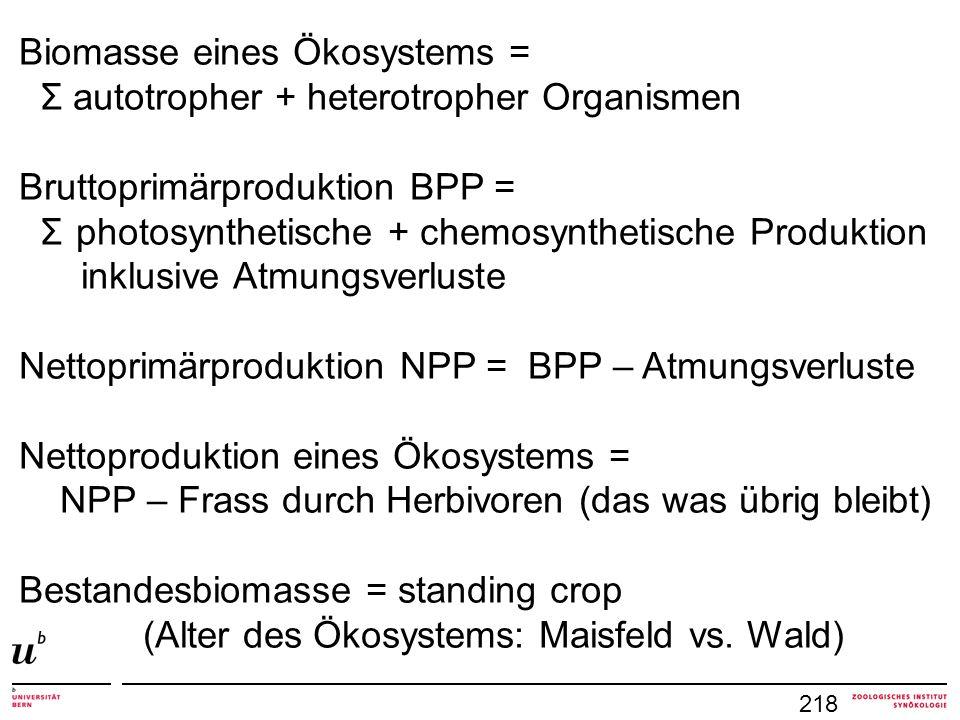 218 Biomasse eines Ökosystems = Σ autotropher + heterotropher Organismen Bruttoprimärproduktion BPP = Σ photosynthetische + chemosynthetische Produkti