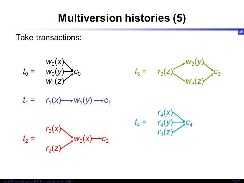10 © 2007 Univ,Karlsruhe, IPD, Prof. Lockemann/Prof. BöhmTAV 7 Multiversion histories (5) Take transactions: w 0 (x) t 0 = w 0 (y)c 0 w 0 (z) t 1 = r