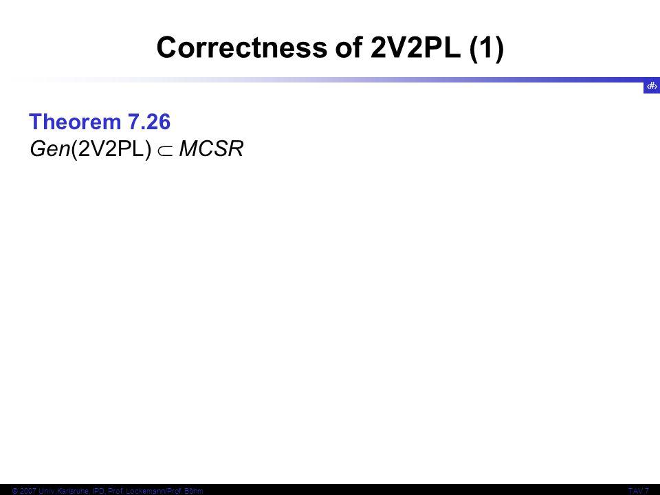 40 © 2007 Univ,Karlsruhe, IPD, Prof. Lockemann/Prof. BöhmTAV 7 Correctness of 2V2PL (1) Theorem 7.26 Gen(2V2PL)  MCSR