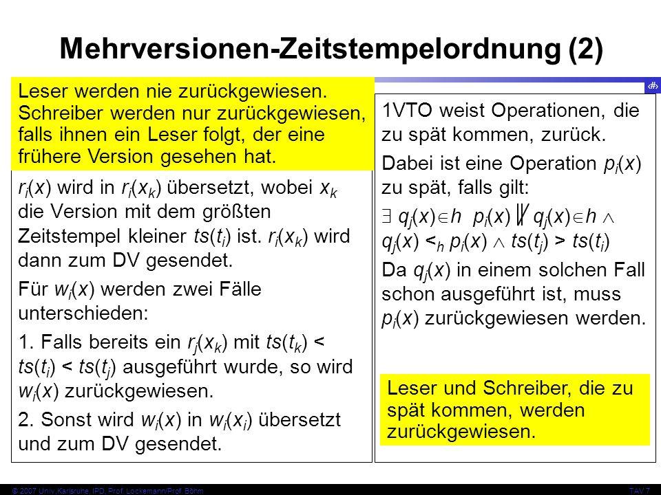 46 © 2007 Univ,Karlsruhe, IPD, Prof. Lockemann/Prof. BöhmTAV 7 Mehrversionen-Zeitstempelordnung (2) MVTO übersetzt Operationen auf Datenelemente in so