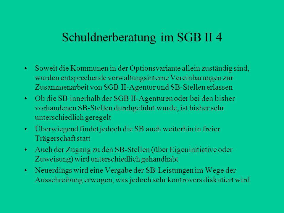 Schuldnerberatung im SGB II 4 Soweit die Kommunen in der Optionsvariante allein zuständig sind, wurden entsprechende verwaltungsinterne Vereinbarungen zur Zusammenarbeit von SGB II-Agentur und SB-Stellen erlassen Ob die SB innerhalb der SGB II-Agenturen oder bei den bisher vorhandenen SB-Stellen durchgeführt wurde, ist bisher sehr unterschiedlich geregelt Überwiegend findet jedoch die SB auch weiterhin in freier Trägerschaft statt Auch der Zugang zu den SB-Stellen (über Eigeninitiative oder Zuweisung) wird unterschiedlich gehandhabt Neuerdings wird eine Vergabe der SB-Leistungen im Wege der Ausschreibung erwogen, was jedoch sehr kontrovers diskutiert wird