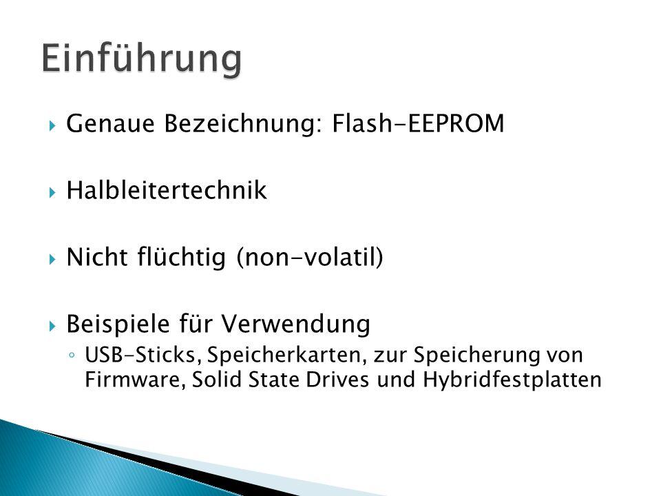 NOR- Flash: + einfacher ansteuerbar + schnelleres Lesen - relativ teuer - keine hohe Speicherdichte Verwendung: Bootcode- und Firmwarespeicher NAND - Flash: + schnelleres Schreiben + höhere Speicherdichte + höhere Kapazitäten + mehr Löschzyklen - Aufwendige Controller-Technik Verwendung: USB-Sticks, Speicherkarten, SSD's, HHD's etc.