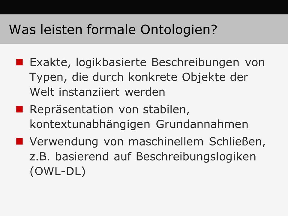 Was leisten formale Ontologien? Exakte, logikbasierte Beschreibungen von Typen, die durch konkrete Objekte der Welt instanziiert werden Repräsentation