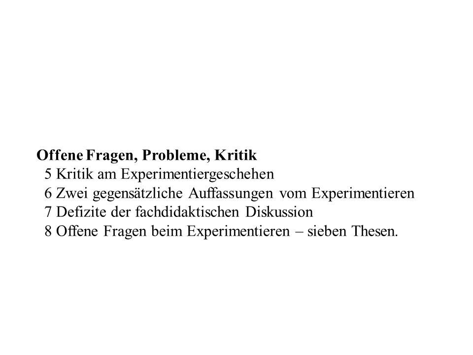 Gliederung (Forts.) Offene Fragen, Probleme, Kritik 5 Kritik am Experimentiergeschehen 6 Zwei gegensätzliche Auffassungen vom Experimentieren 7 Defizi