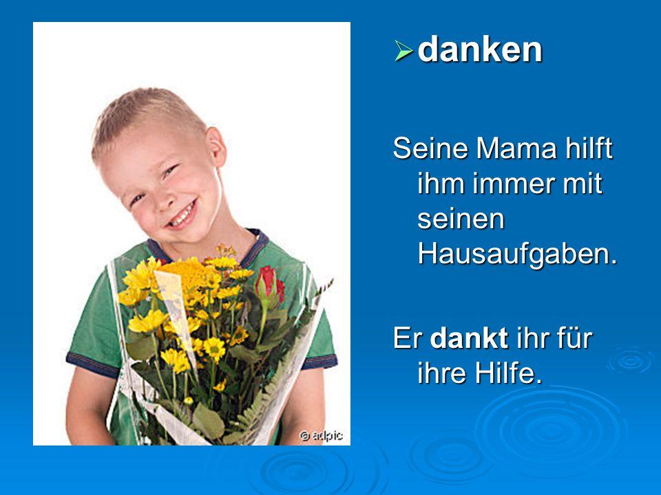  danken Seine Mama hilft ihm immer mit seinen Hausaufgaben. Er dankt ihr für ihre Hilfe.