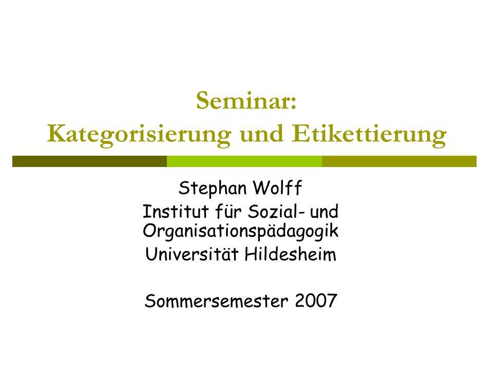 Seminar: Kategorisierung und Etikettierung Stephan Wolff Institut für Sozial- und Organisationspädagogik Universität Hildesheim Sommersemester 2007