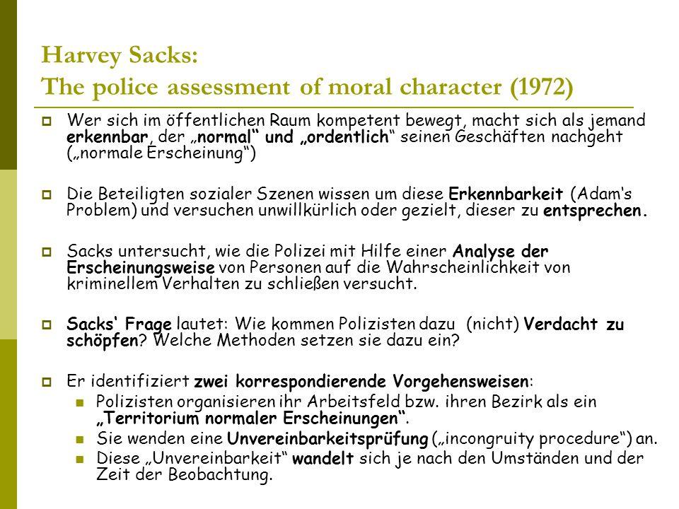 """Harvey Sacks: The police assessment of moral character (1972)  Wer sich im öffentlichen Raum kompetent bewegt, macht sich als jemand erkennbar, der """"normal und """"ordentlich seinen Geschäften nachgeht (""""normale Erscheinung )  Die Beteiligten sozialer Szenen wissen um diese Erkennbarkeit (Adam's Problem) und versuchen unwillkürlich oder gezielt, dieser zu entsprechen."""