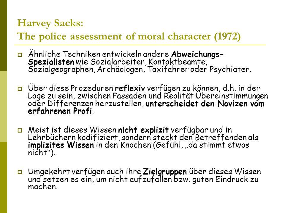 Harvey Sacks: The police assessment of moral character (1972)  Ähnliche Techniken entwickeln andere Abweichungs- Spezialisten wie Sozialarbeiter, Kontaktbeamte, Sozialgeographen, Archäologen, Taxifahrer oder Psychiater.