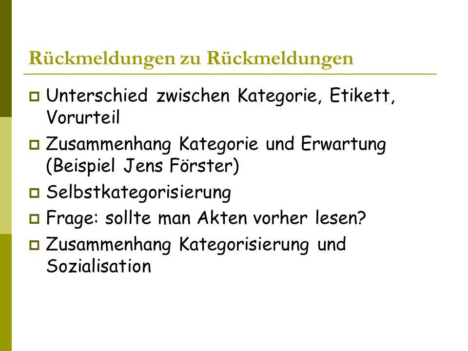 Rückmeldungen zu Rückmeldungen  Unterschied zwischen Kategorie, Etikett, Vorurteil  Zusammenhang Kategorie und Erwartung (Beispiel Jens Förster)  Selbstkategorisierung  Frage: sollte man Akten vorher lesen.