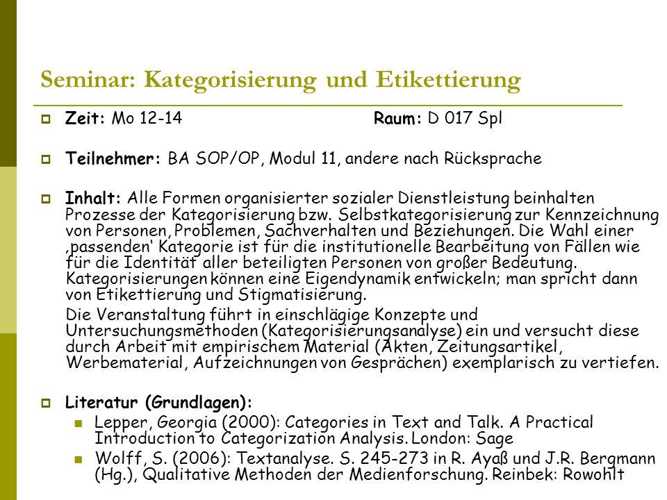 Seminar: Kategorisierung und Etikettierung  Zeit: Mo 12-14Raum: D 017 Spl  Teilnehmer: BA SOP/OP, Modul 11, andere nach Rücksprache  Inhalt: Alle Formen organisierter sozialer Dienstleistung beinhalten Prozesse der Kategorisierung bzw.