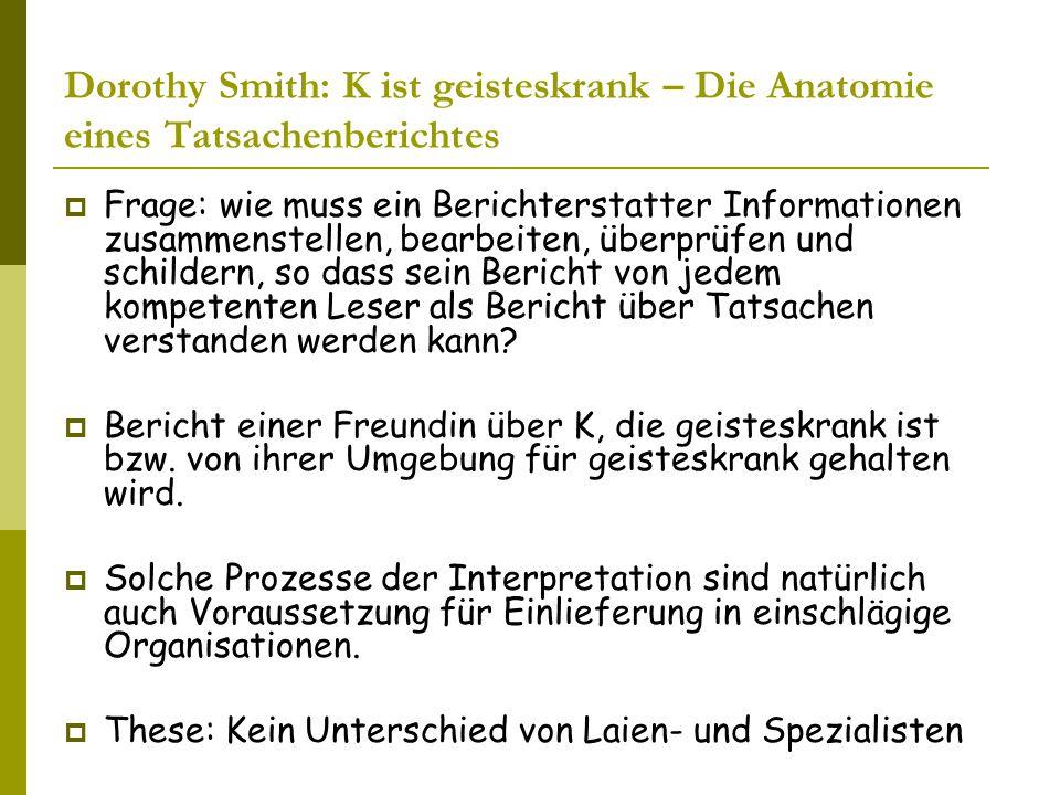 Dorothy Smith: K ist geisteskrank – Die Anatomie eines Tatsachenberichtes  Frage: wie muss ein Berichterstatter Informationen zusammenstellen, bearbeiten, überprüfen und schildern, so dass sein Bericht von jedem kompetenten Leser als Bericht über Tatsachen verstanden werden kann.