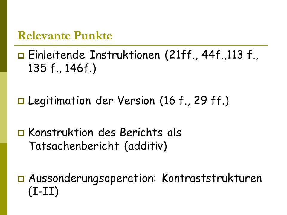 Relevante Punkte  Einleitende Instruktionen (21ff., 44f.,113 f., 135 f., 146f.)  Legitimation der Version (16 f., 29 ff.)  Konstruktion des Berichts als Tatsachenbericht (additiv)  Aussonderungsoperation: Kontraststrukturen (I-II)  Steigerungsformen: Dreierlisten